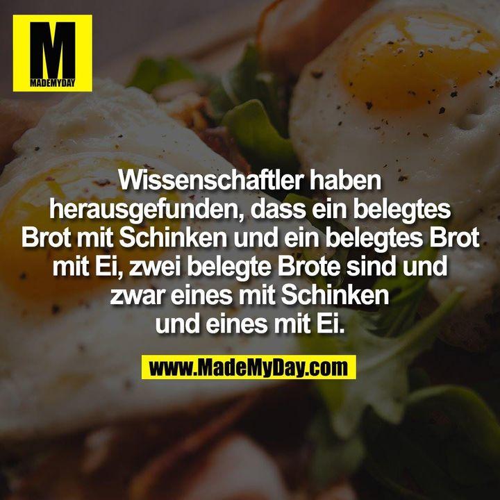 Wissenschaftler haben<br /> herausgefunden, dass ein belegtes<br /> Brot mit Schinken und ein belegtes Brot<br /> mit Ei, zwei belegte Brote sind und<br /> zwar eines mit Schinken<br /> und eines mit Ei.