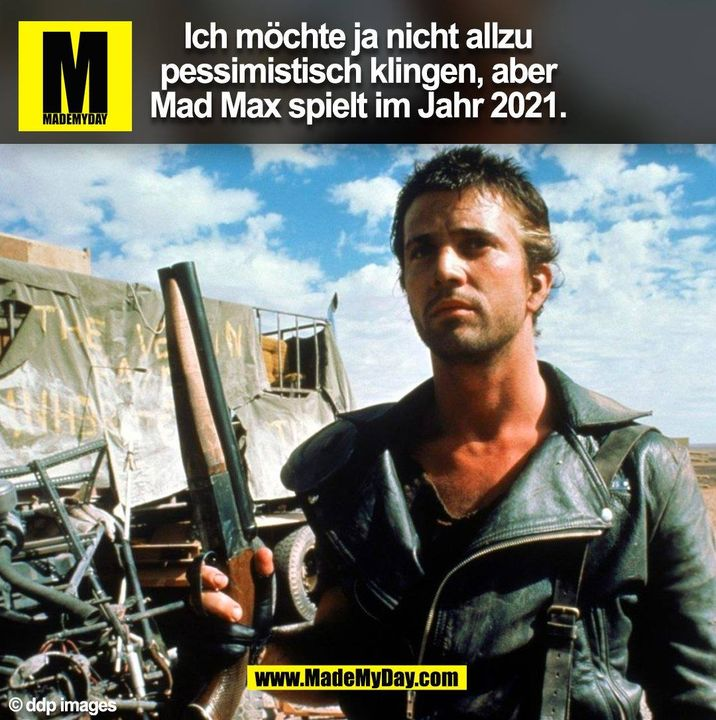 Ich möchte ja nicht allzu pessimistisch klingen, aber Mad Max spielt im Jahr 2021. (BILD)