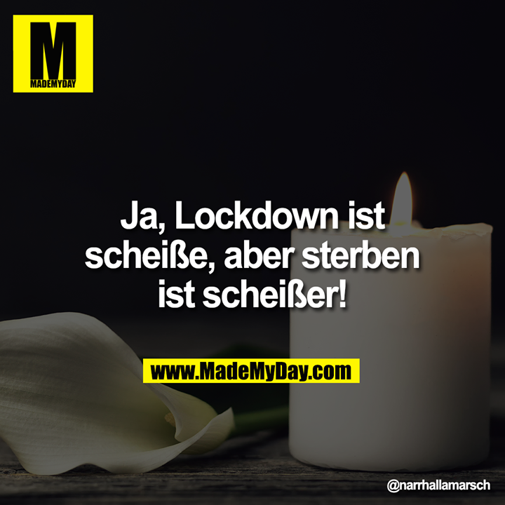Ja, Lockdown ist<br /> scheiße, aber sterben<br /> ist scheißer!