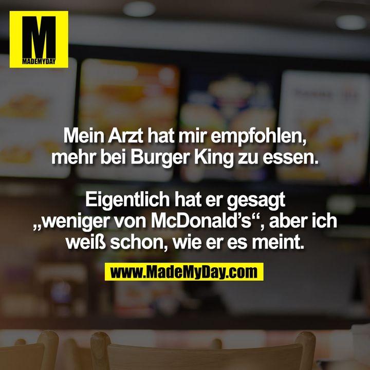 """Mein Arzt hat mir empfohlen,<br /> mehr bei Burger King zu essen.<br /> <br /> Eigentlich hat er gesagt<br /> """"weniger von McDonald's"""", aber ich<br /> weiß schon, wie er es meint."""