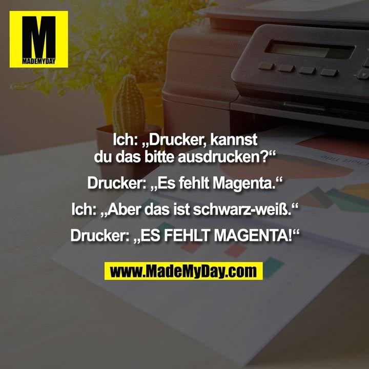"""Ich: """"Drucker, kannst<br /> du das bitte ausdrucken?""""<br /> <br /> Drucker: """"Es fehlt Magenta.""""<br /> <br /> Ich: """"Aber das ist schwarz-weiß.""""<br /> <br /> Drucker: """"ES FEHLT MAGENTA!"""""""
