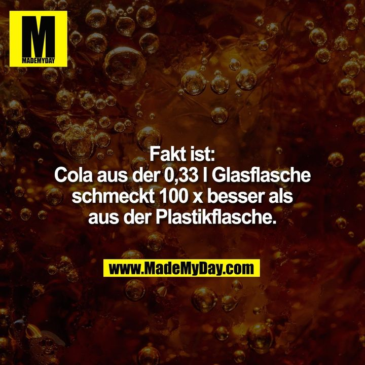 Fakt ist:<br /> Cola aus der 0,33 l Glasflasche<br /> schmeckt 100 x besser als<br /> aus der Plastikflasche.
