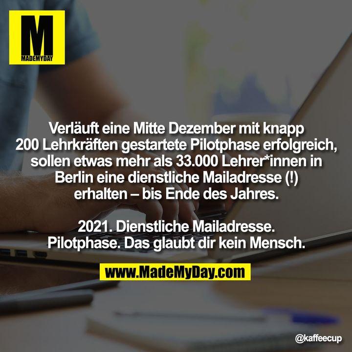 Verläuft eine Mitte Dezember mit knapp 200 Lehrkräften gestartete Pilotphase erfolgreich, sollen etwas mehr als 33.000 Lehrer*innen in Berlin eine dienstliche Mailadresse (!) erhalten – bis Ende des Jahres.<br /> <br /> 2021. Dienstliche Mailadresse. Pilotphase. Das glaubt dir kein Mensch.