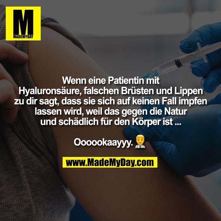 Wenn eine Patientin mit<br /> Hyaluronsäure, falschen Brüsten und Lippen<br /> zu dir sagt, dass sie sich auf keinen Fall impfen<br /> lassen wird, weil das gegen die Natur<br /> und schädlich für den Körper ist ...<br /> <br /> Oooookaayyy. �