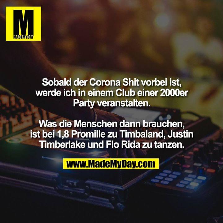 Sobald der Corona Shit vorbei ist,<br /> werde ich in einem Club einer 2000er<br /> Party veranstalten.<br /> <br /> Was die Menschen dann brauchen,<br /> ist bei 1,8 Promille zu Timbaland, Justin<br /> Timberlake und Flo Rida zu tanzen.