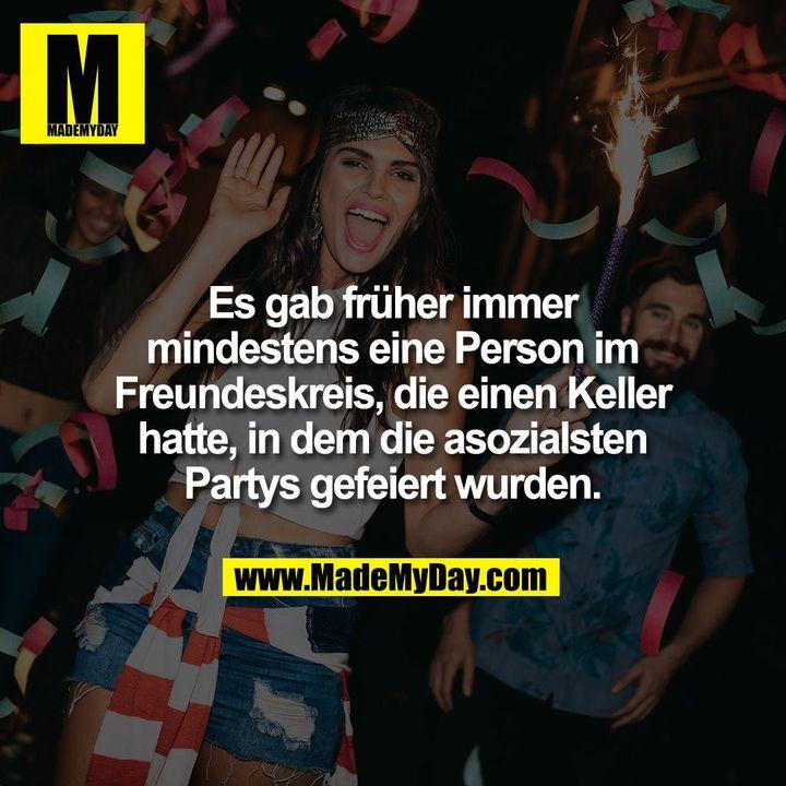 Es gab früher immer<br /> mindestens eine Person im<br /> Freundeskreis, die einen Keller<br /> hatte, in dem die asozialsten<br /> Partys gefeiert wurden.
