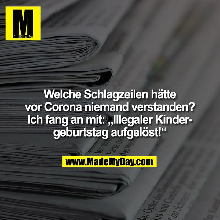 """Welche Schlagzeilen hätte<br /> vor Corona niemand verstanden?<br /> Ich fang an mit: """"Illegaler Kinder-<br /> geburtstag aufgelöst!"""""""