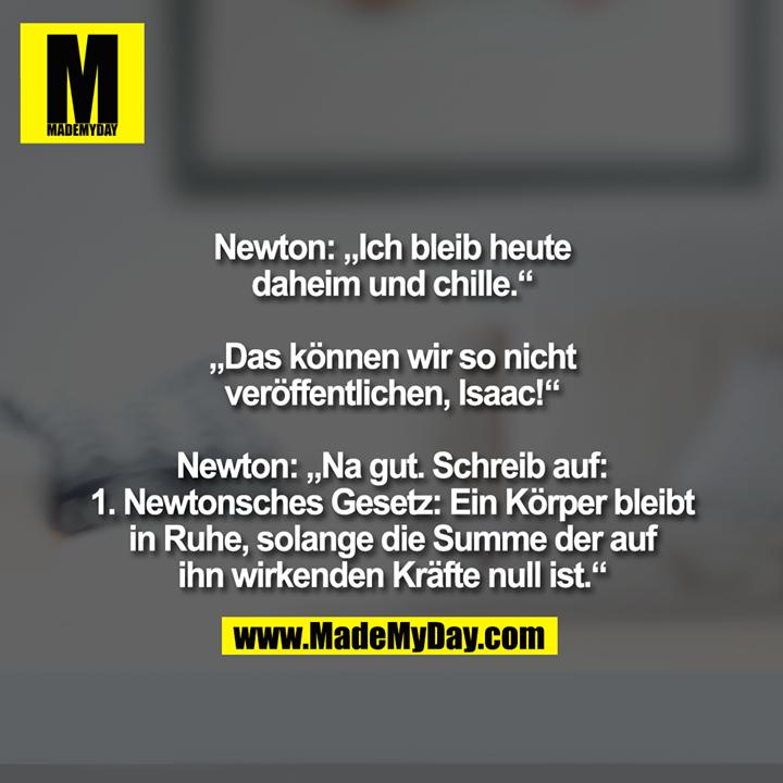 """Newton: """"Ich bleib heute<br /> daheim und chille.""""<br /> <br /> """"Das können wir so nicht<br /> veröffentlichen, Isaac!""""<br /> <br /> Newton: """"Na gut. Schreib auf:<br /> 1. Newtonsches Gesetz: Ein Körper bleibt<br /> in Ruhe, solange die Summe der auf<br /> ihn wirkenden Kräfte null ist."""""""