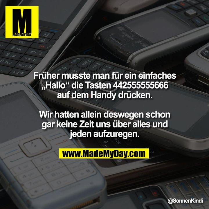 """Früher musste man für ein einfaches<br /> """"Hallo"""" die Tasten 442555555666<br /> auf dem Handy drücken.<br /> <br /> Wir hatten allein deswegen schon<br /> gar keine Zeit uns über alles und<br /> jeden aufzuregen."""