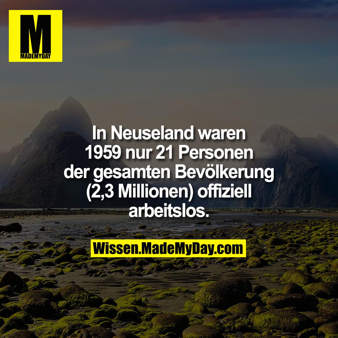 In Neuseland waren 1959 nur 21 Personen der gesamten Bevölkerung (2,3 Millionen) offiziell arbeitslos.