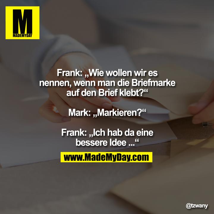 """Frank: """"Wie wollen wir es<br /> nennen, wenn man die Briefmarke<br /> auf den Brief klebt?""""<br /> <br /> Mark: """"Markieren?""""<br /> <br /> Frank: """"Ich hab da eine<br /> bessere Idee ..."""""""
