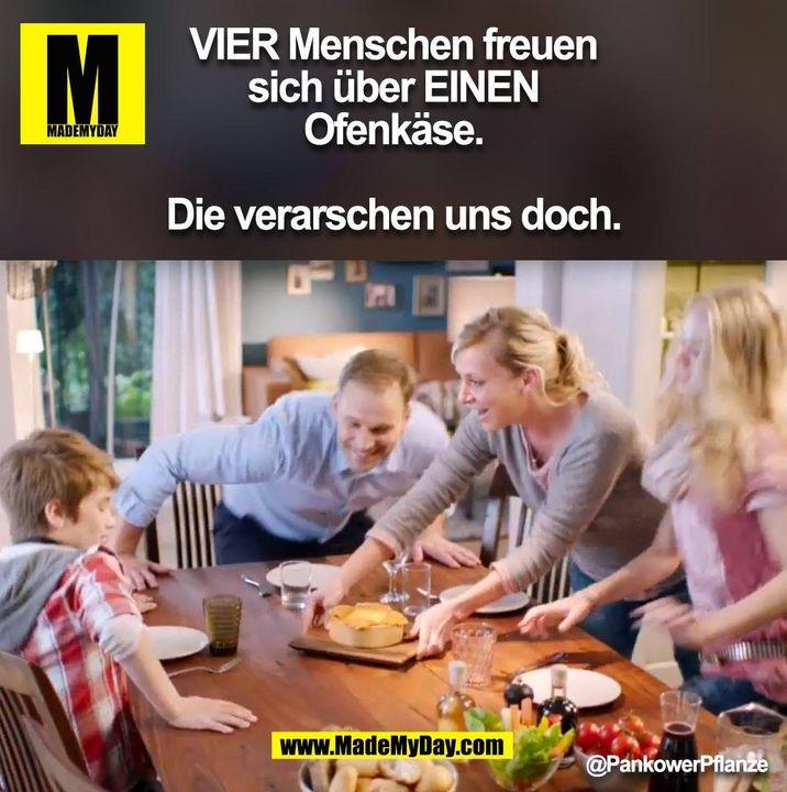 VIER Menschen freuen sich über EINEN Ofenkäse.<br /> <br /> Die verarschen uns doch. @PankowerPflanze (BILD)