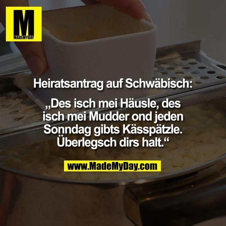 """Heiratsantrag auf Schwäbisch:<br /> <br /> """"Des isch mei Häusle, des<br /> isch mei Mudder ond jeden<br /> Sonndag gibts Kässpätzle.<br /> Überlegsch dirs halt."""""""