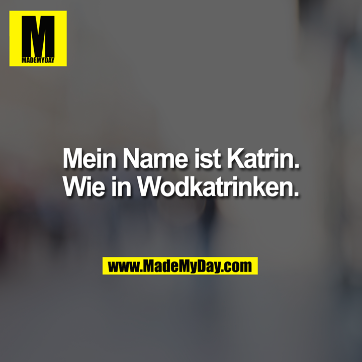 Mein Name ist Katrin.<br /> Wie in Wodkatrinken.