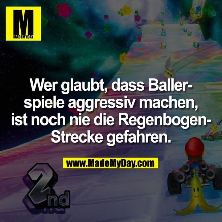 Wer glaubt, dass Baller-<br /> spiele aggressiv machen,<br /> ist noch nie die Regenbogen-<br /> Strecke gefahren.