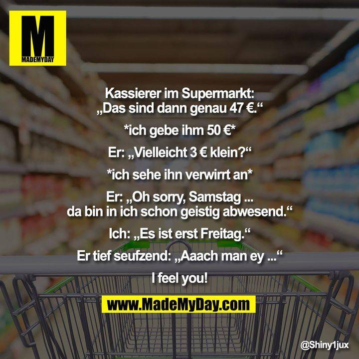"""Kassierer im Supermarkt:<br /> """"Das sind dann genau 47 €.""""<br /> <br /> *ich gebe ihm 50 €*<br /> <br /> Er: """"Vielleicht 3 € klein?""""<br /> <br /> *ich sehe ihn verwirrt an*<br /> <br /> Er: """"Oh sorry, Samstag ...<br /> da bin in ich schon geistig abwesend.""""<br /> <br /> Ich: """"Es ist erst Freitag.""""<br /> <br /> Er tief seufzend: """"Aaach man ey ...""""<br /> <br /> I feel you!"""