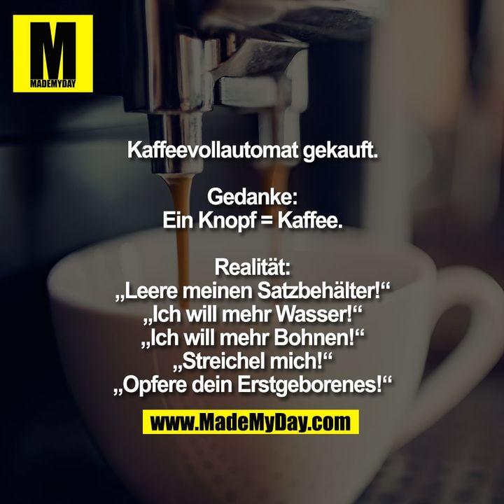 """Kaffeevollautomat gekauft.<br /> <br /> Gedanke:<br /> Ein Knopf = Kaffee.<br /> <br /> Realität:<br /> """"Leere meinen Satzbehälter!""""<br /> """"Ich will mehr Wasser!""""<br /> """"Ich will mehr Bohnen!""""<br /> """"Streichel mich!""""<br /> """"Opfere dein Erstgeborenes!"""""""