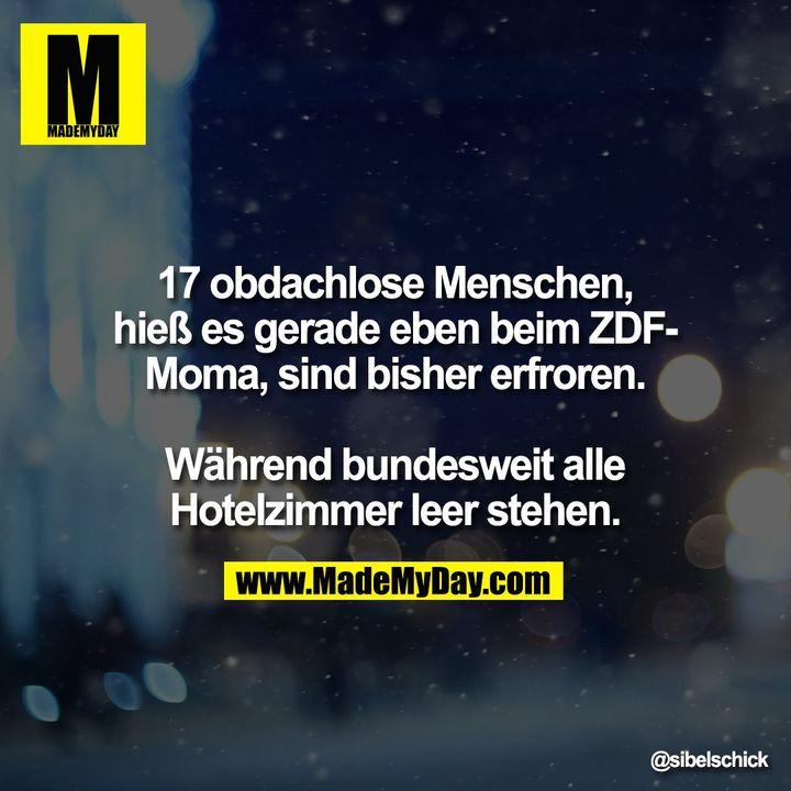 17 obdachlose Menschen, hieß es gerade eben beim ZDF-Moma, sind bisher erfroren.<br /> <br /> Während bundesweit alle Hotelzimmer leer stehen.