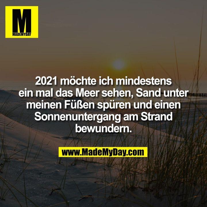 2021 möchte ich mindestens<br /> ein mal das Meer sehen, Sand unter<br /> meinen Füßen spüren und einen<br /> Sonnenuntergang am Strand<br /> bewundern.