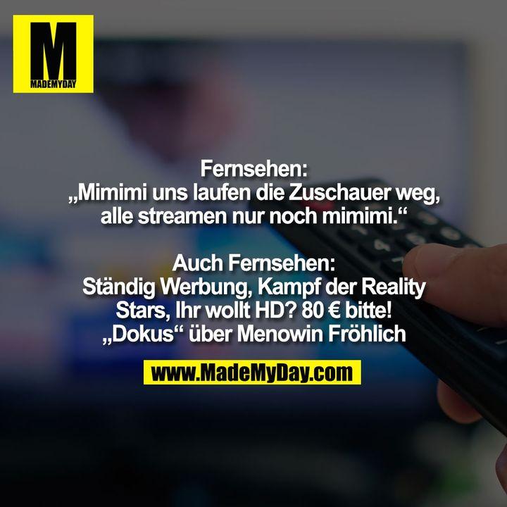 """Fernsehen:<br /> """"Mimimi uns laufen die Zuschauer weg,<br /> alle streamen nur noch mimimi.""""<br /> <br /> Auch Fernsehen:<br /> Ständig Werbung, Kampf der Reality<br /> Stars, Ihr wollt HD? 80 € bitte!<br /> """"Dokus"""" über Menowin Fröhlich"""