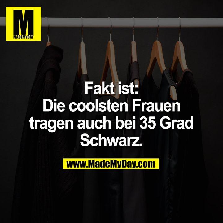 Fakt ist:<br /> Die coolsten Frauen<br /> tragen auch bei 35 Grad<br /> Schwarz.