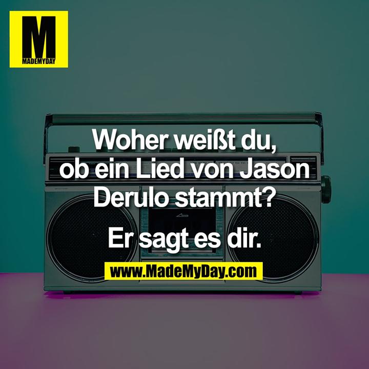 Woher weißt du,<br /> ob ein Lied von Jason<br /> Derulo stammt?<br /> <br /> Er sagt es dir.