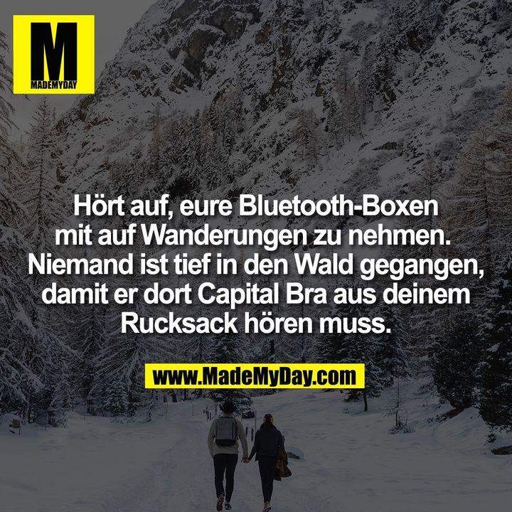 Hört auf, eure Bluetooth-Boxen<br /> mit auf Wanderungen zu nehmen. <br /> Niemand ist tief in den Wald gegangen,<br /> damit er dort Capital Bra aus deinem<br /> Rucksack hören muss.