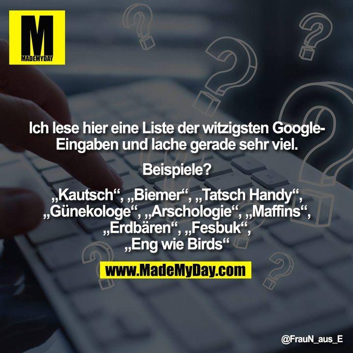 """Ich lese hier eine Liste der witzigsten Google-<br /> Eingaben und lache gerade sehr viel.<br /> <br /> Beispiele?<br /> <br /> """"Kautsch"""", """"Biemer"""", """"Tatsch Handy"""",<br /> """"Günekologe"""", """"Arschologie"""", """"Maffins"""",<br /> """"Erdbären"""", """"Fesbuk"""",<br /> """"Eng wie Birds"""""""""""