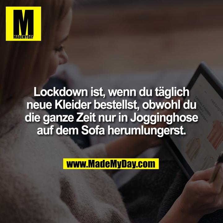 Lockdown ist, wenn du täglich<br /> neue Kleider bestellst, obwohl du<br /> die ganze Zeit nur in Jogginghose<br /> auf dem Sofa herumlungerst.