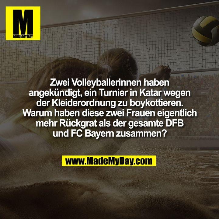 Zwei Volleyballerinnen haben<br /> angekündigt, ein Turnier in Katar wegen<br /> der Kleiderordnung zu boykottieren.<br /> Warum haben diese zwei Frauen eigentlich<br /> mehr Rückgrat als der gesamte DFB<br /> und FC Bayern zusammen?