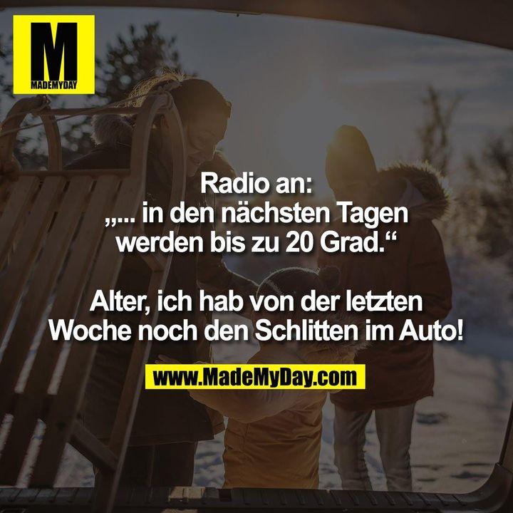 """Radio an:<br /> """"... in den nächsten Tagen<br /> werden bis zu 20 Grad.""""<br /> <br /> Alter, ich hab von der letzten<br /> Woche noch den Schlitten im Auto!"""