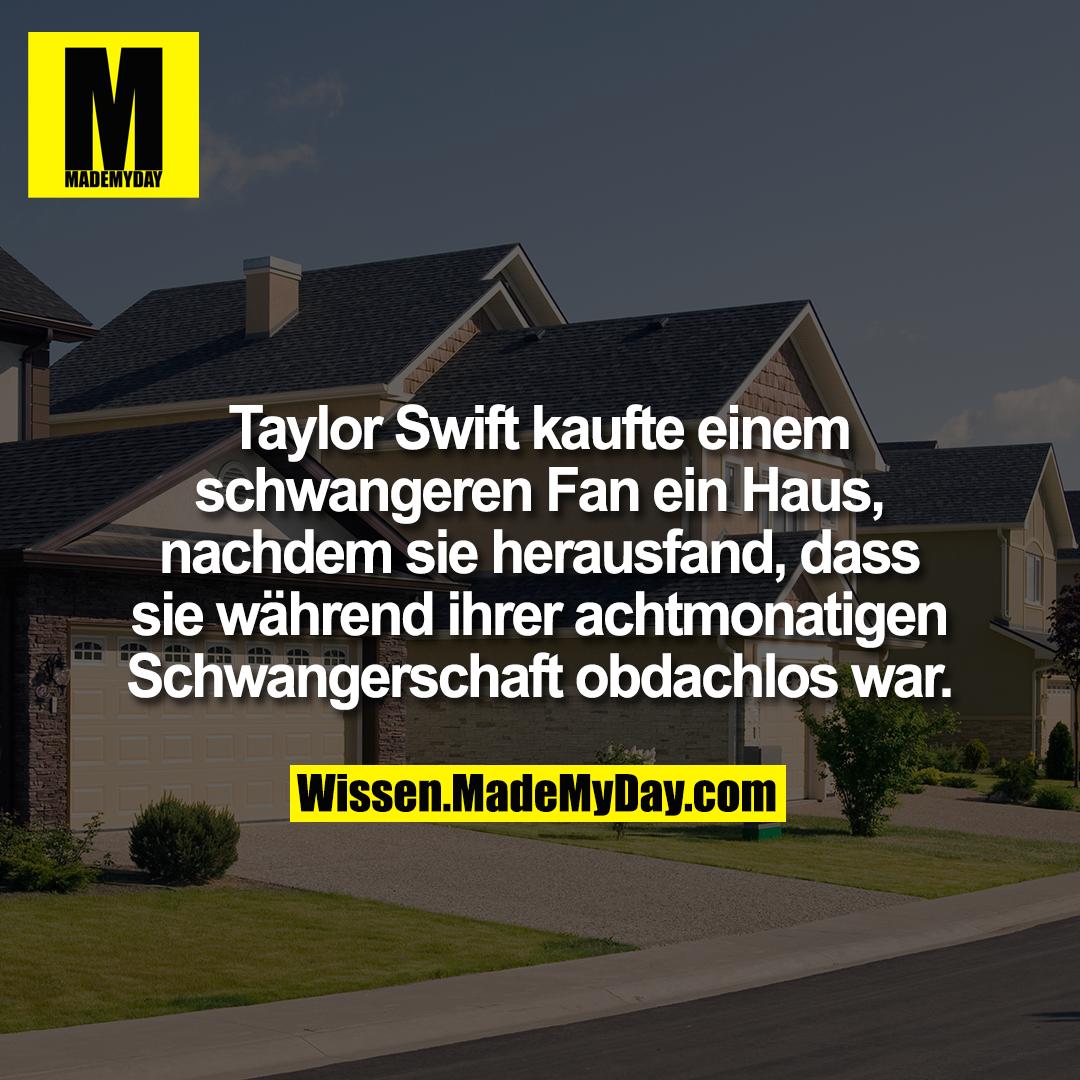 Taylor Swift kaufte einem schwangeren Fan ein Haus, nachdem sie herausfand, dass sie während ihrer achtmonatigen Schwangerschaft obdachlos war.