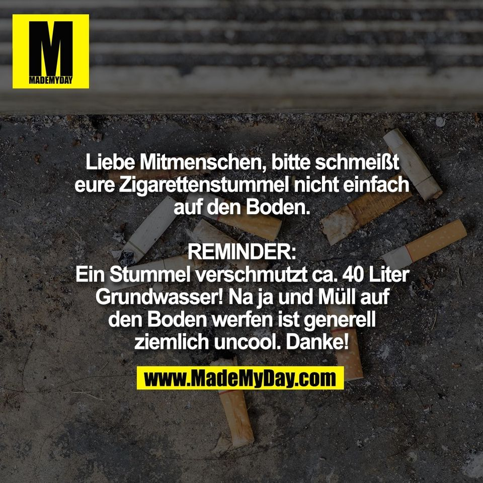 Liebe Mitmenschen, bitte schmeißt<br /> eure Zigarettenstummel nicht einfach<br /> auf den Boden.<br /> <br /> REMINDER:<br /> Ein Stummel verschmutzt ca. 40 Liter<br /> Grundwasser! Na ja und Müll auf<br /> den Boden werfen ist generell<br /> ziemlich uncool. Danke!