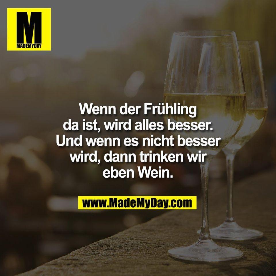 Wenn der Frühling<br /> da ist, wird alles besser.<br /> Und wenn es nicht besser<br /> wird, dann trinken wir<br /> eben Wein.