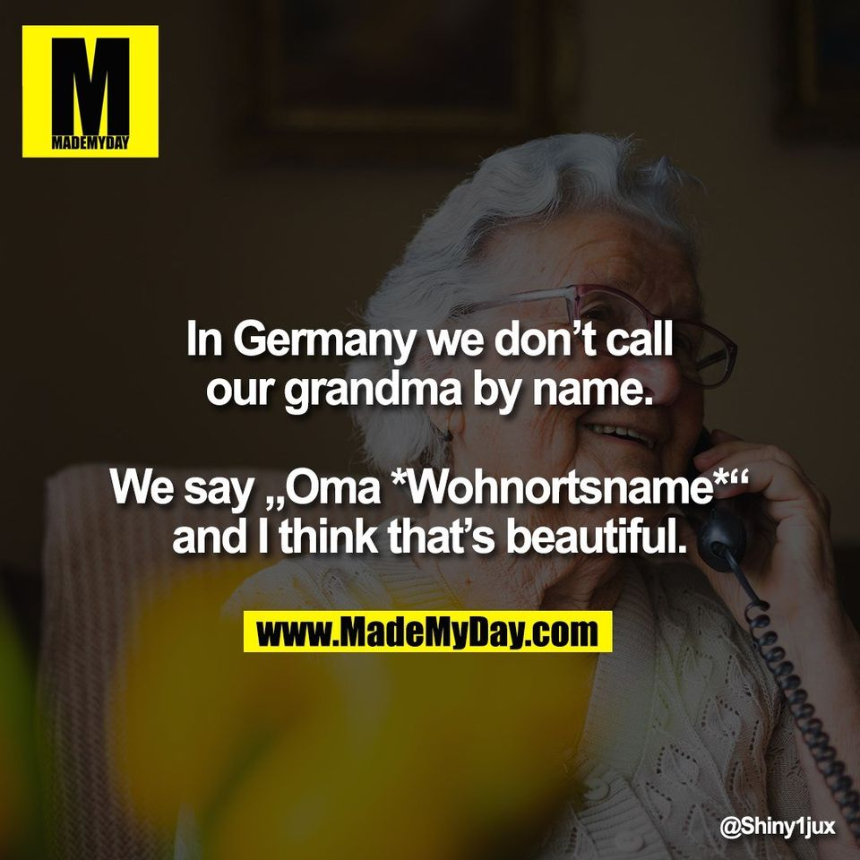 "In Germany we don't call<br /> our grandma by name.<br /> <br /> We say ""Oma *Wohnortsname*""<br /> and I think that's beautiful."