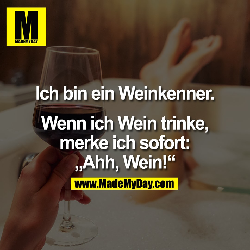 """Ich bin ein Weinkenner.<br /> <br /> Wenn ich Wein trinke,<br /> merke ich sofort:<br /> """"Ahh, Wein!"""""""