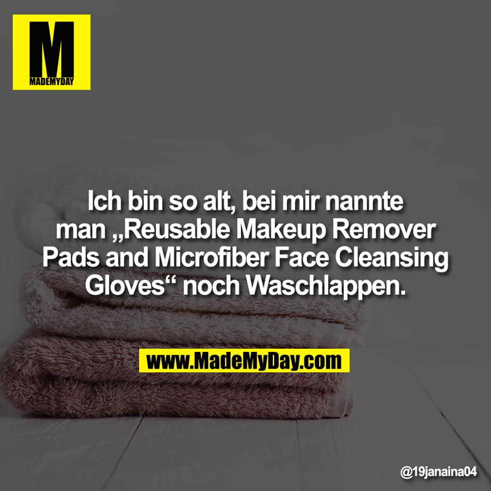 "Ich bin so alt, bei mir nannte<br /> man ""Reusable Makeup Remover<br /> Pads and Microfiber Face Cleansing<br /> Gloves"" noch Waschlappen."