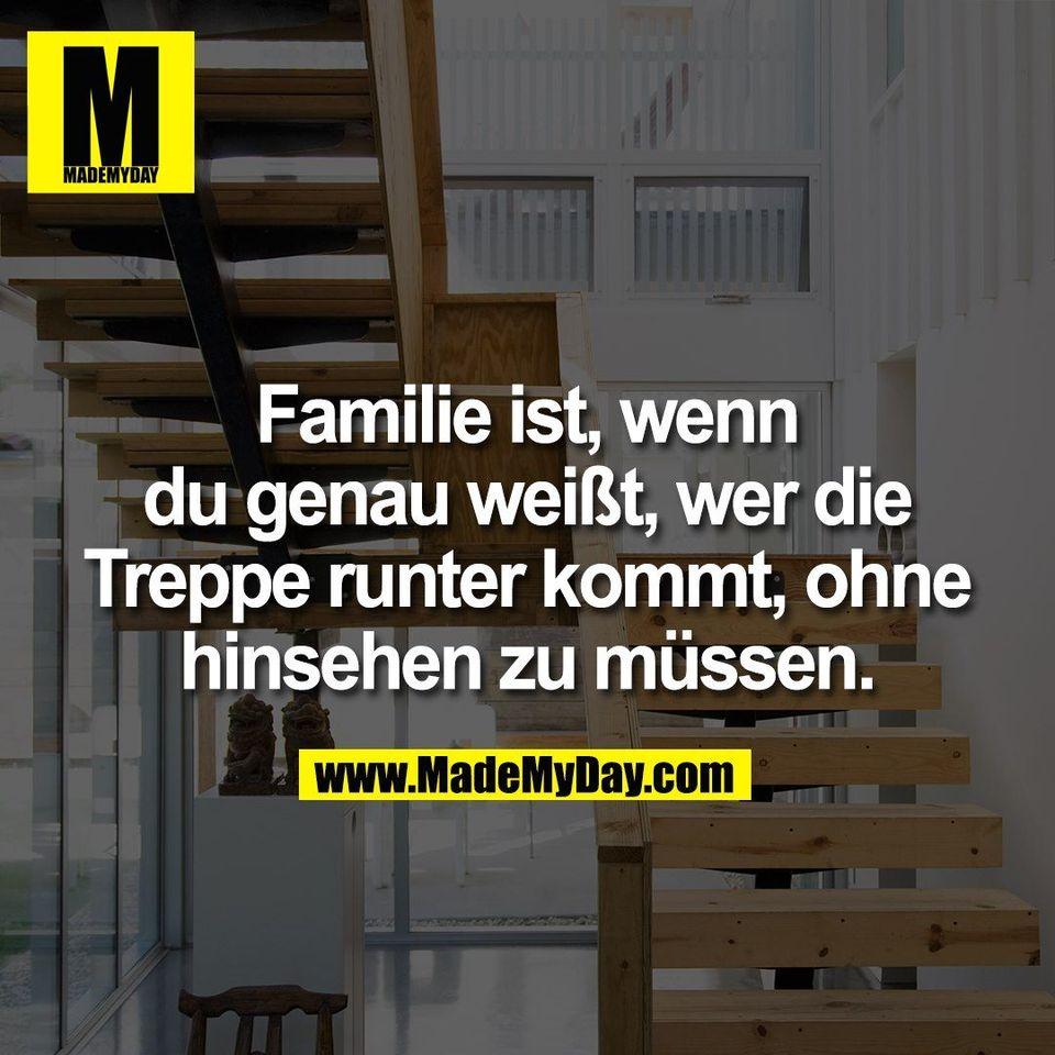 Familie ist, wenn<br /> du genau weißt, wer die<br /> Treppe runter kommt, ohne<br /> hinsehen zu müssen.