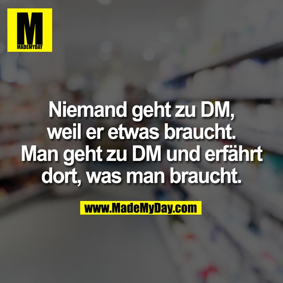 Niemand geht zu DM, weil er etwas braucht. Man geht zu DM und erfährt dort, was man braucht.