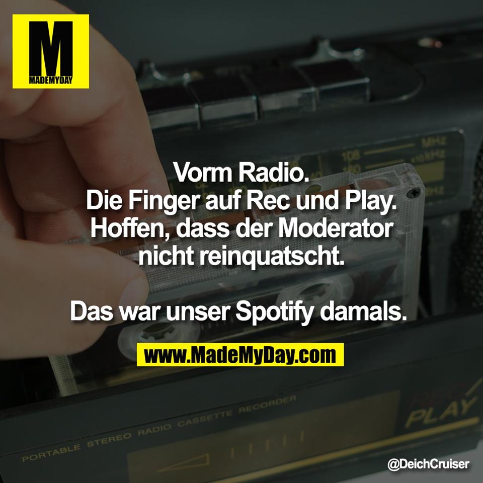 Vorm Radio.<br /> Die Finger auf Rec und Play.<br /> Hoffen, dass der Moderator<br /> nicht reinquatscht.<br /> <br /> Das war unser Spotify damals.