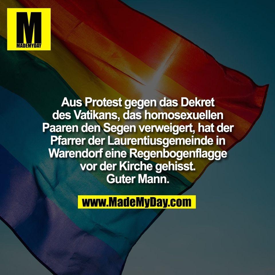 Aus Protest gegen das Dekret<br /> des Vatikans, das homosexuellen<br /> Paaren den Segen verweigert, hat der<br /> Pfarrer der Laurentiusgemeinde in<br /> Warendorf eine Regenbogenflagge<br /> vor der Kirche gehisst.<br /> Guter Mann.