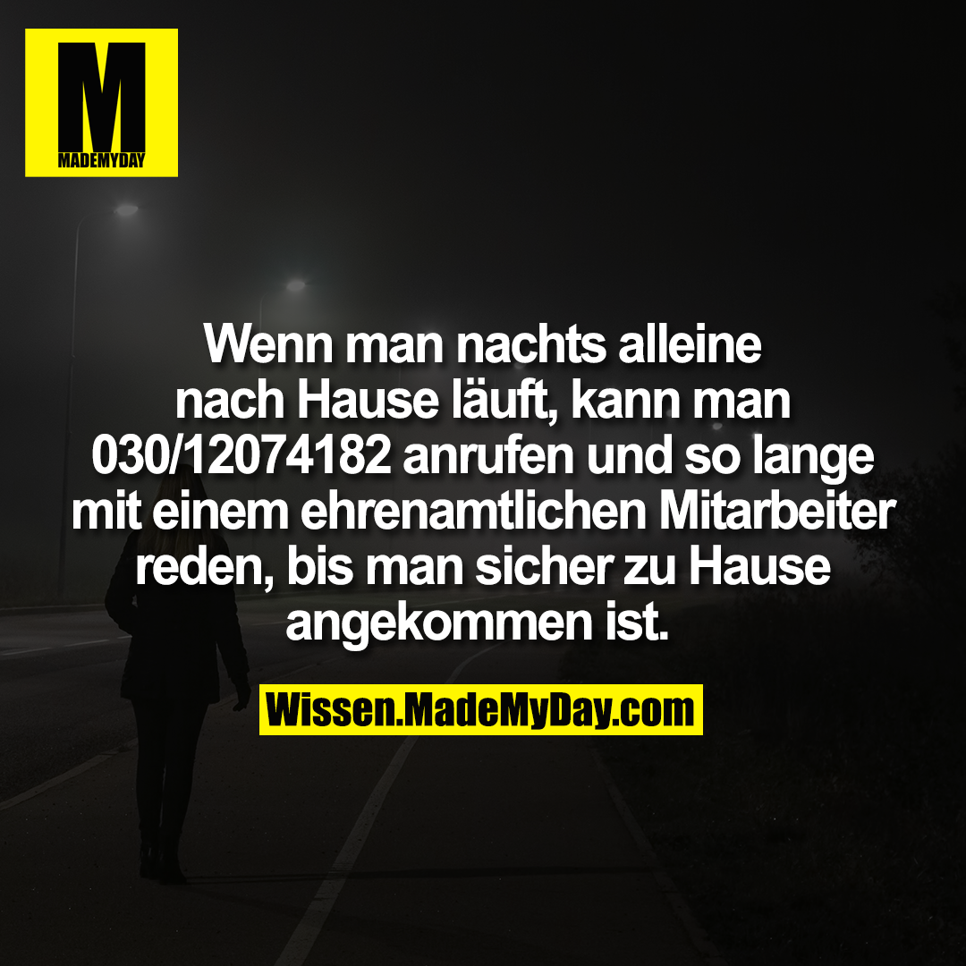 Wenn man nachts alleine nach Hause läuft, kann man 030/12074182 anrufen und so lange mit einem ehrenamtlichen Mitarbeiter reden, bis man sicher zu Hause angekommen ist.