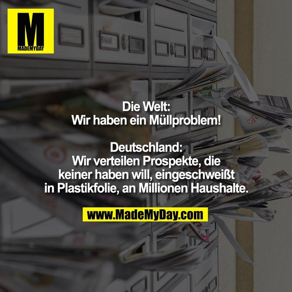 Die Welt:<br /> Wir haben ein Müllproblem!<br /> <br /> Deutschland:<br /> Wir verteilen Prospekte, die<br /> keiner haben will, eingeschweißt<br /> in Plastikfolie, an Millionen Haushalte.