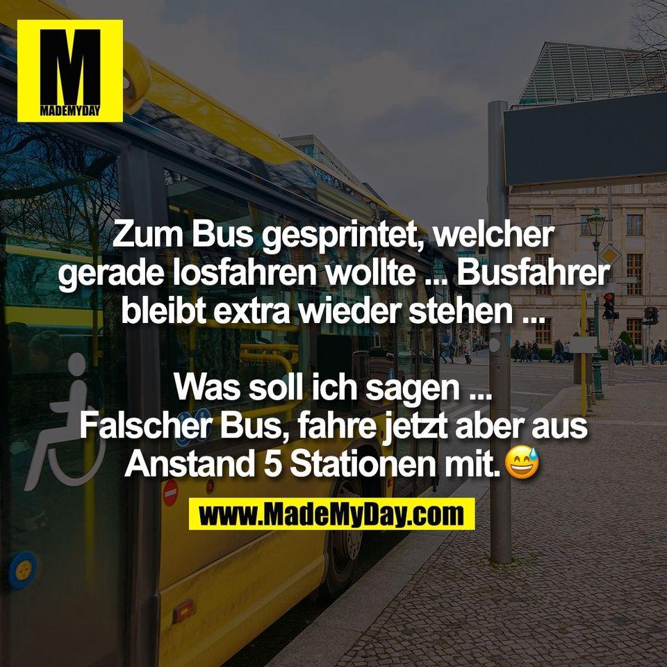 Zum Bus gesprintet, welcher<br /> gerade losfahren wollte ... Busfahrer<br /> bleibt extra wieder stehen ...<br /> <br /> Was soll ich sagen ...<br /> Falscher Bus, fahre jetzt aber aus<br /> Anstand 5 Stationen mit. �