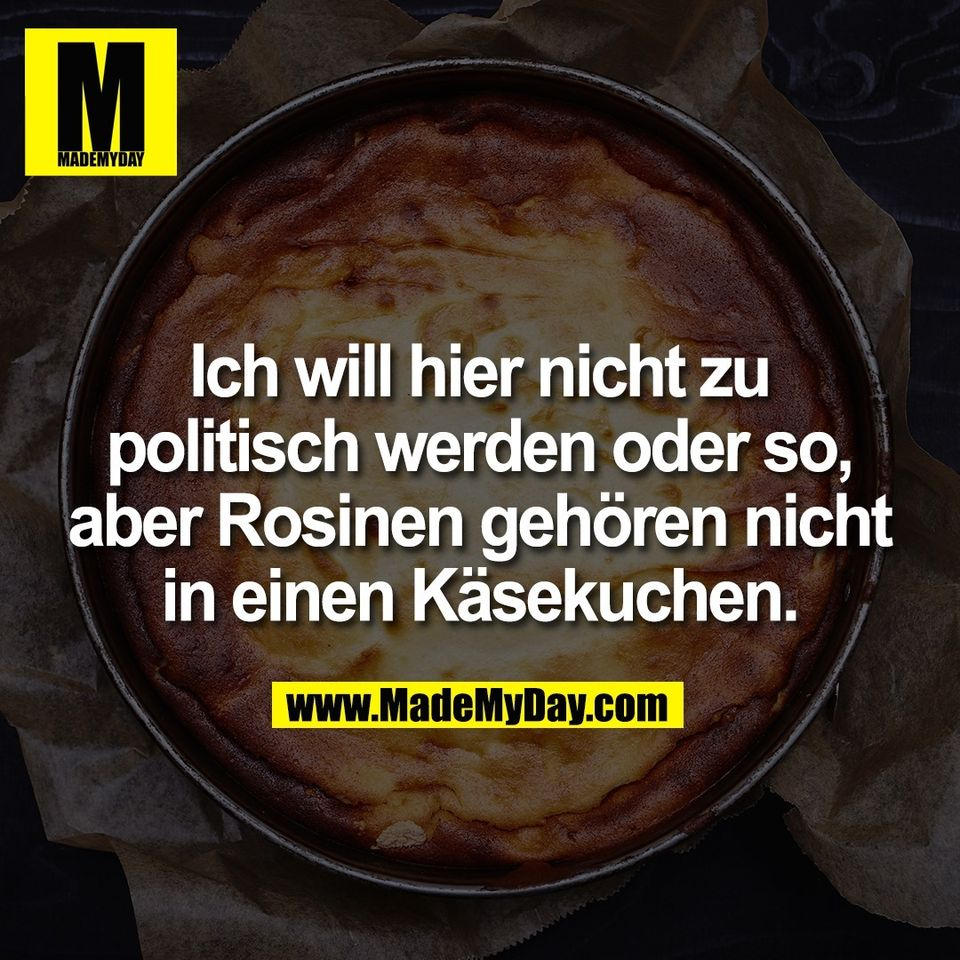 Ich will hier nicht zu<br /> politisch werden oder so,<br /> aber Rosinen gehören nicht<br /> in einen Käsekuchen.