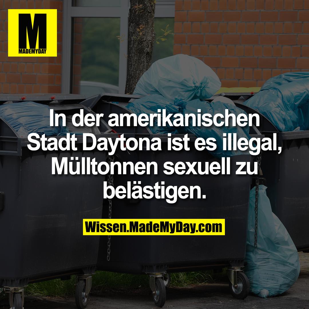 In der amerikanischen Stadt Daytona ist es illegal, Mülltonnen sexuell zu belästigen.