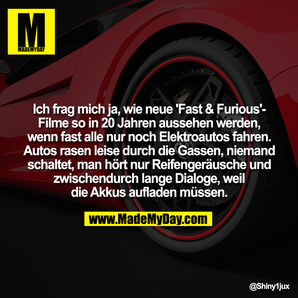 Ich frag mich ja, wie neue 'Fast & Furious'-<br /> Filme so in 20 Jahren aussehen werden,<br /> wenn fast alle nur noch Elektroautos fahren.<br /> Autos rasen leise durch die Gassen, niemand<br /> schaltet, man hört nur Reifengeräusche und<br /> zwischendurch lange Dialoge, weil<br /> die Akkus aufladen müssen.