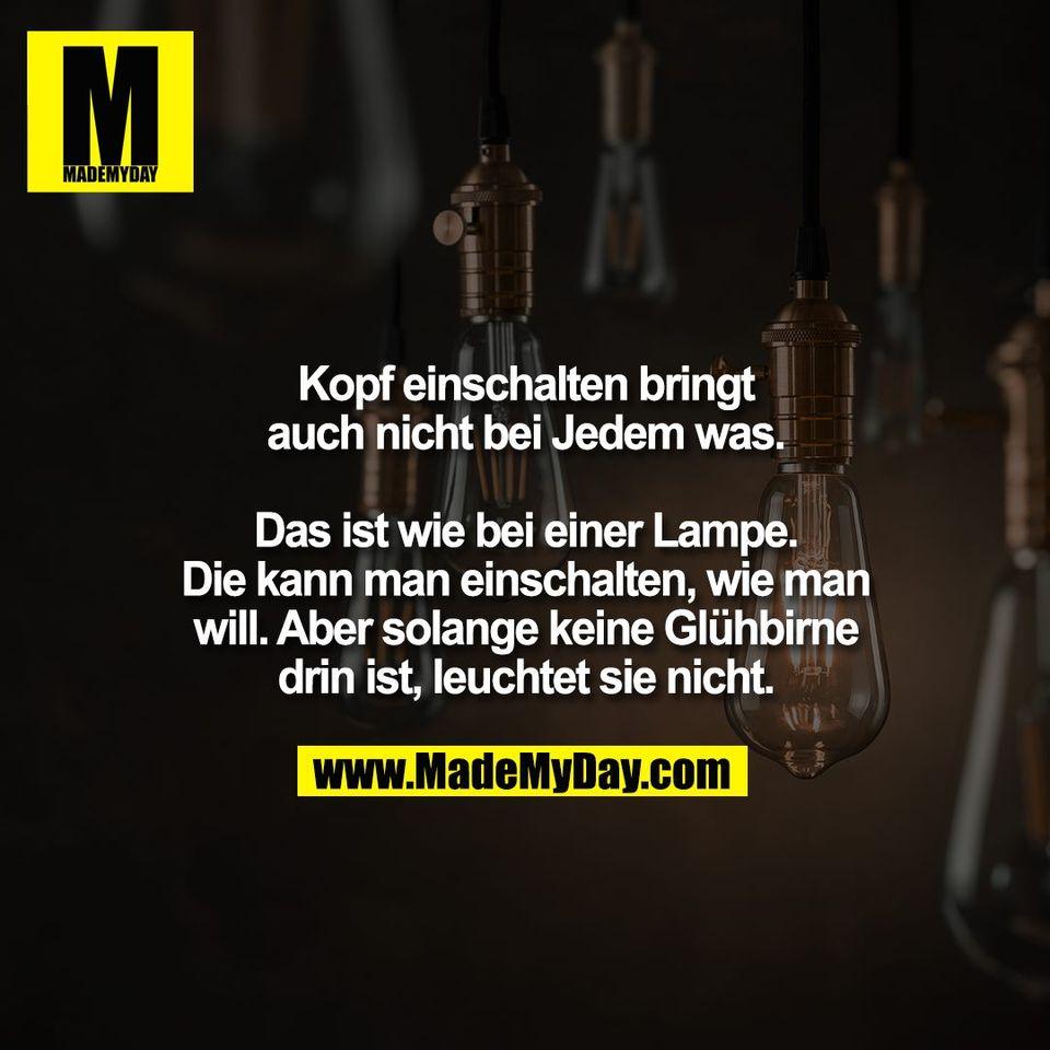 Kopf einschalten bringt<br /> auch nicht bei Jedem was.<br /> <br /> Das ist wie bei einer Lampe.<br /> Die kann man einschalten, wie man<br /> will. Aber solange keine Glühbirne<br /> drin ist, leuchtet sie nicht.