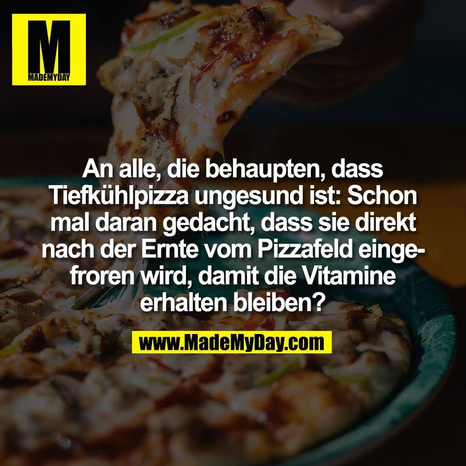 An alle, die behaupten, dass<br /> Tiefkühlpizza ungesund ist: Schon<br /> mal daran gedacht, dass sie direkt<br /> nach der Ernte vom Pizzafeld einge-<br /> froren wird, damit die Vitamine<br /> erhalten bleiben?