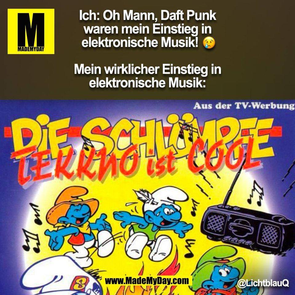 Ich: Oh Mann, Daft Punk waren mein Einstieg in elektronische Musik! �<br /> <br /> Mein wirklicher Einstieg in elektronische Musik: @LichtblauQ<br /> (BILD)